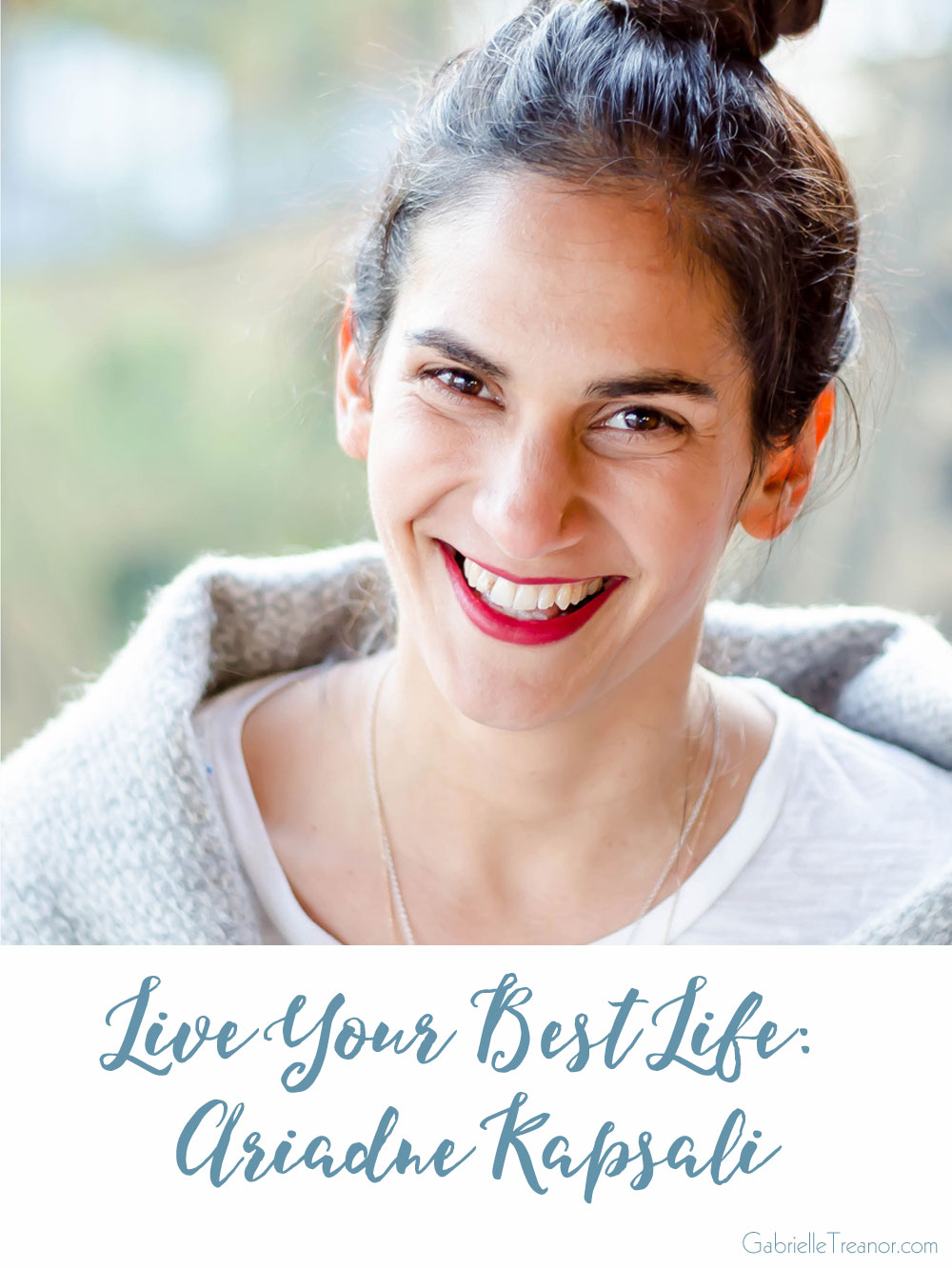Live Your Best Life interview with yoga teacher and life coach Ariadne Kapsali GabrielleTreanor.com
