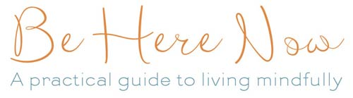 Be Here Now - A practical guide to living mindfully