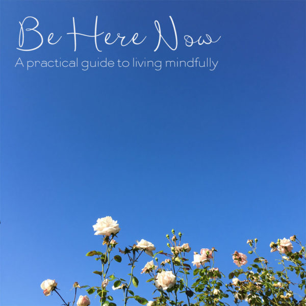 Be Here Now - A Guide to Living Mindfully