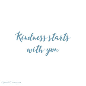 Kindness starts with you being kind to yourself