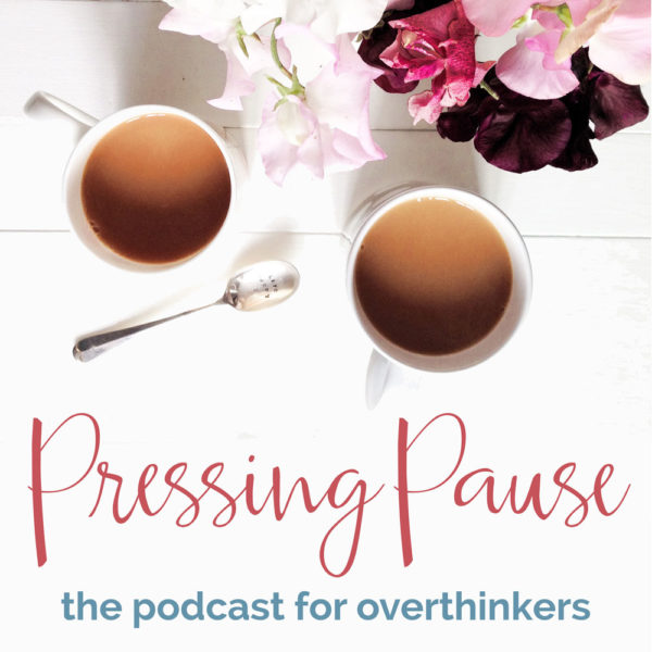 Pressing Pause is the podcast for overthinkers